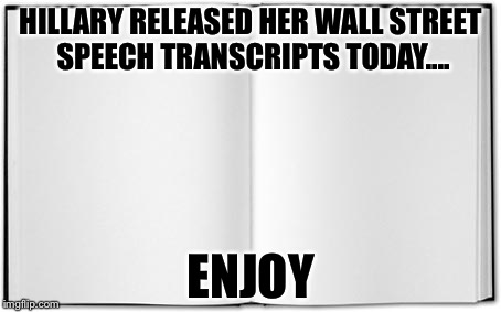 Blank Book | HILLARY RELEASED HER WALL STREET SPEECH TRANSCRIPTS TODAY.... ENJOY | image tagged in blank book | made w/ Imgflip meme maker