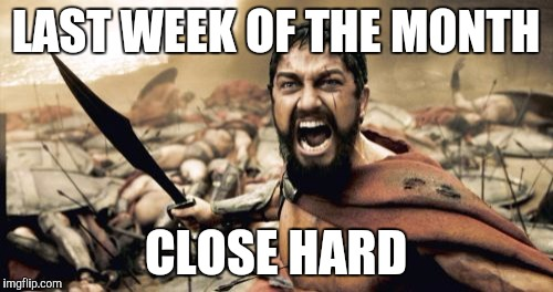 Sparta Leonidas Meme | LAST WEEK OF THE MONTH CLOSE HARD | image tagged in memes,sparta leonidas | made w/ Imgflip meme maker