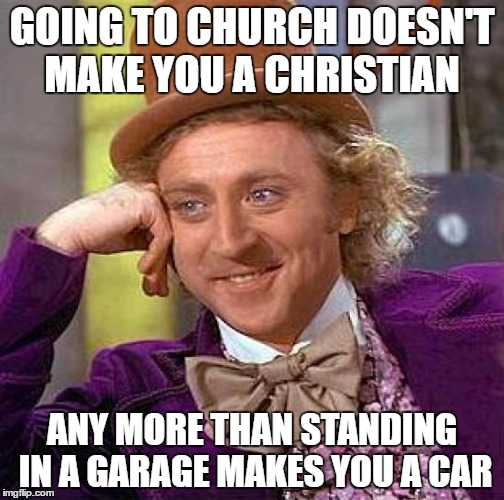 Creepy Condescending Wonka Meme | GOING TO CHURCH DOESN'T MAKE YOU A CHRISTIAN ANY MORE THAN STANDING IN A GARAGE MAKES YOU A CAR | image tagged in memes,creepy condescending wonka | made w/ Imgflip meme maker