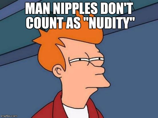 "Futurama Fry Meme | MAN NIPPLES DON'T COUNT AS ""NUDITY"" 