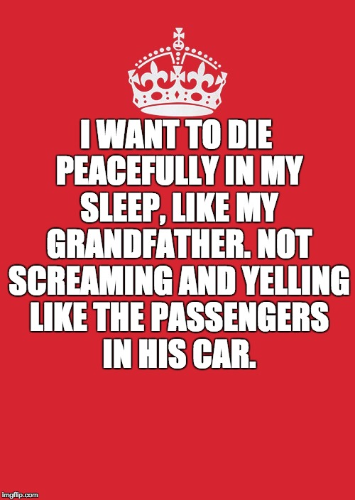 Keep Calm And Carry On Red | I WANT TO DIE PEACEFULLY IN MY SLEEP, LIKE MY GRANDFATHER. NOT SCREAMING AND YELLING LIKE THE PASSENGERS IN HIS CAR. | image tagged in memes,keep calm and carry on red | made w/ Imgflip meme maker