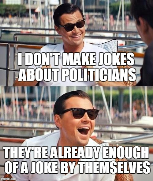 Sad/funny | I DON'T MAKE JOKES ABOUT POLITICIANS THEY'RE ALREADY ENOUGH OF A JOKE BY THEMSELVES | image tagged in memes,leonardo dicaprio wolf of wall street,politics,political meme,donald trump,sad but true | made w/ Imgflip meme maker