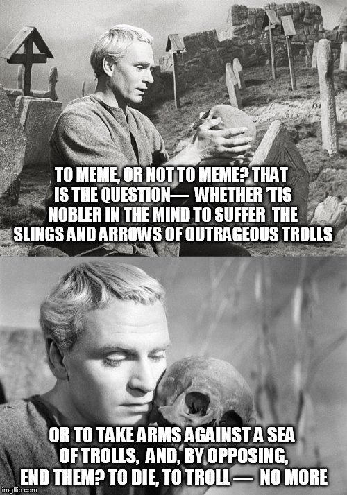 To Meme Or Not to Meme? |  TO MEME, OR NOT TO MEME? THAT IS THE QUESTION—  WHETHER 'TIS NOBLER IN THE MIND TO SUFFER  THE SLINGS AND ARROWS OF OUTRAGEOUS TROLLS; OR TO TAKE ARMS AGAINST A SEA OF TROLLS,  AND, BY OPPOSING, END THEM? TO DIE, TO TROLL —  NO MORE | image tagged in hamlet,shakespeare,trolls,troll,funny,pun | made w/ Imgflip meme maker