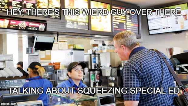 SEE SOMETHING, SAY SOMETHING! | HEY, THERE'S THIS WIERD GUY OVER THERE TALKING ABOUT SQUEEZING SPECIAL ED | image tagged in confused mcdonalds cashier,school,special education | made w/ Imgflip meme maker