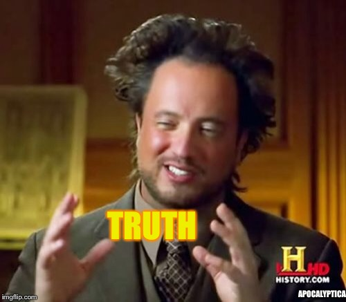 Ancient Aliens Meme | TRUTH APOCALYPTICA | image tagged in memes,ancient aliens | made w/ Imgflip meme maker