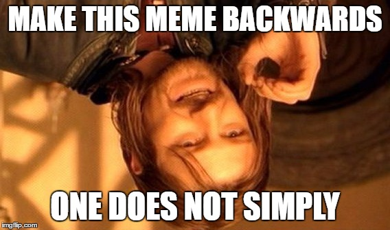 One Does Not Simply Make this Meme Backwards | MAKE THIS MEME BACKWARDS ONE DOES NOT SIMPLY | image tagged in memes,one does not simply | made w/ Imgflip meme maker