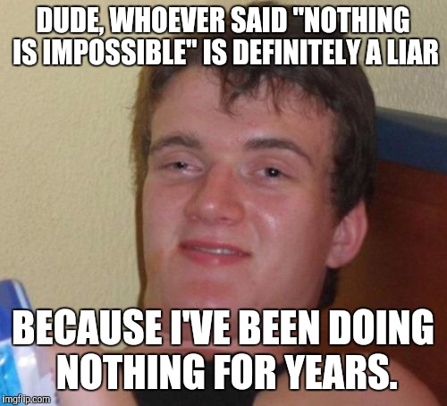 "10 Guy Meme | DUDE, WHOEVER SAID ""NOTHING IS IMPOSSIBLE"" IS DEFINITELY A LIAR BECAUSE I'VE BEEN DOING NOTHING FOR YEARS. 