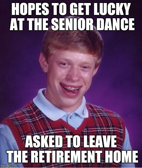 Bad Luck Brian Meme | HOPES TO GET LUCKY AT THE SENIOR DANCE ASKED TO LEAVE THE RETIREMENT HOME | image tagged in memes,bad luck brian | made w/ Imgflip meme maker