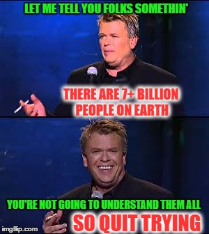 People forget so here's a reminder | LET ME TELL YOU FOLKS SOMETHIN' THERE ARE 7+ BILLION PEOPLE ON EARTH YOU'RE NOT GOING TO UNDERSTAND THEM ALL SO QUIT TRYING | image tagged in memes,earth,ron white | made w/ Imgflip meme maker
