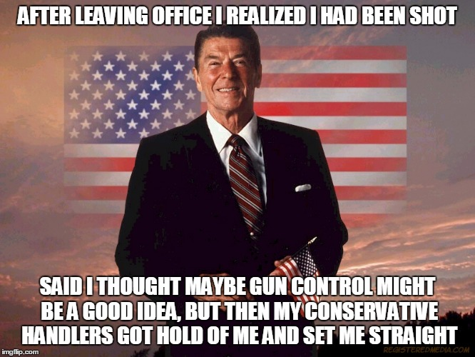 AFTER LEAVING OFFICE I REALIZED I HAD BEEN SHOT SAID I THOUGHT MAYBE GUN CONTROL MIGHT BE A GOOD IDEA, BUT THEN MY CONSERVATIVE HANDLERS GOT | made w/ Imgflip meme maker