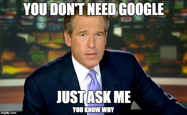 YOU DON'T NEED GOOGLE JUST ASK ME YOU KNOW WHY | made w/ Imgflip meme maker