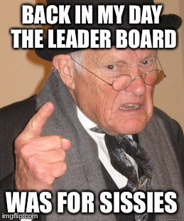 Back In My Day Meme | BACK IN MY DAY THE LEADER BOARD WAS FOR SISSIES | image tagged in memes,back in my day | made w/ Imgflip meme maker