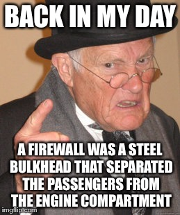 We have had firewalls long before computers | BACK IN MY DAY A FIREWALL WAS A STEEL BULKHEAD THAT SEPARATED THE PASSENGERS FROM THE ENGINE COMPARTMENT | image tagged in memes,back in my day | made w/ Imgflip meme maker