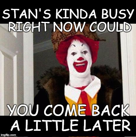 RESEARCHING ALWAYS | STAN'S KINDA BUSY RIGHT NOW COULD YOU COME BACK A LITTLE LATER | image tagged in mcdonalds | made w/ Imgflip meme maker