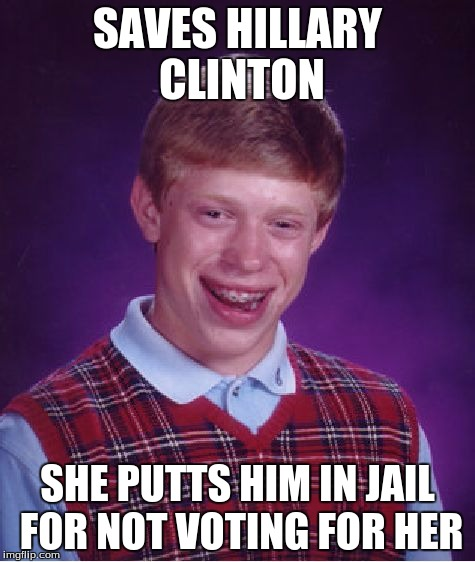 Bad Luck Brian Meme | SAVES HILLARY CLINTON SHE PUTTS HIM IN JAIL FOR NOT VOTING FOR HER | image tagged in memes,bad luck brian | made w/ Imgflip meme maker