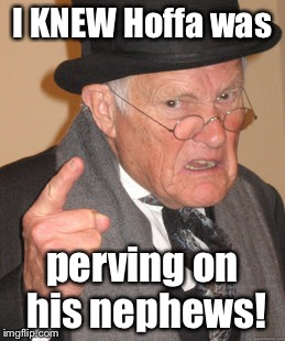 Back In My Day Meme | I KNEW Hoffa was perving on his nephews! | image tagged in memes,back in my day | made w/ Imgflip meme maker