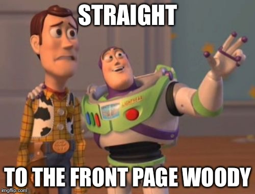X, X Everywhere Meme | STRAIGHT TO THE FRONT PAGE WOODY | image tagged in memes,x,x everywhere,x x everywhere | made w/ Imgflip meme maker