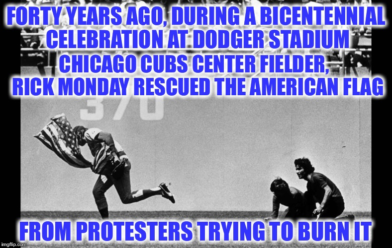 Rick Monday | FORTY YEARS AGO, DURING A BICENTENNIAL CELEBRATION AT DODGER STADIUM FROM PROTESTERS TRYING TO BURN IT CHICAGO CUBS CENTER FIELDER,  RICK MO | image tagged in american flag,chicago cubs,rick monday,bicentennial | made w/ Imgflip meme maker