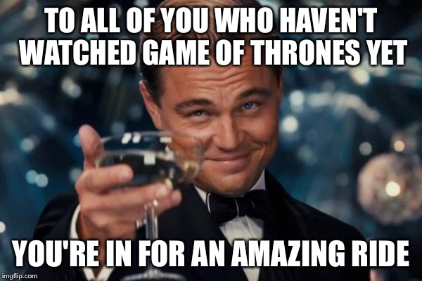 Wish I could start watching all over again | TO ALL OF YOU WHO HAVEN'T WATCHED GAME OF THRONES YET YOU'RE IN FOR AN AMAZING RIDE | image tagged in memes,leonardo dicaprio cheers | made w/ Imgflip meme maker