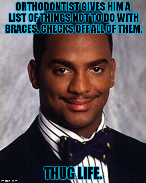 This is a true story, and I got my braces off 6 months early. |  ORTHODONTIST GIVES HIM A LIST OF THINGS NOT TO DO WITH BRACES. CHECKS OFF ALL OF THEM. THUG LIFE. | image tagged in memes,carlton banks thug life,funny | made w/ Imgflip meme maker