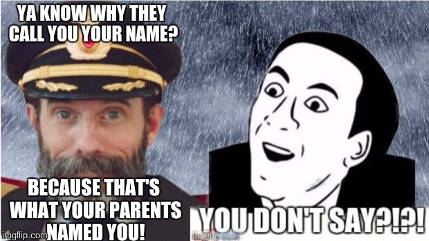 someone said this to my friend... thought it was funny | YA KNOW WHY THEY CALL YOU YOUR NAME? BECAUSE THAT'S WHAT YOUR PARENTS NAMED YOU! | image tagged in captain obvious- you don't say | made w/ Imgflip meme maker