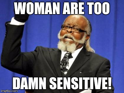 Too Damn High Meme | WOMAN ARE TOO DAMN SENSITIVE! | image tagged in memes,too damn high | made w/ Imgflip meme maker