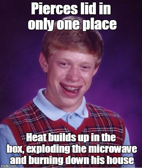Bad Luck Brian Meme | Pierces lid in only one place Heat builds up in the box, exploding the microwave and burning down his house | image tagged in memes,bad luck brian | made w/ Imgflip meme maker