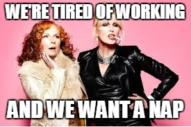 You're Absolutely Fabulous  | WE'RE TIRED OF WORKING AND WE WANT A NAP | image tagged in you're absolutely fabulous | made w/ Imgflip meme maker