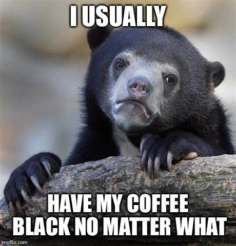 Confession Bear Meme | I USUALLY HAVE MY COFFEE BLACK NO MATTER WHAT | image tagged in memes,confession bear | made w/ Imgflip meme maker