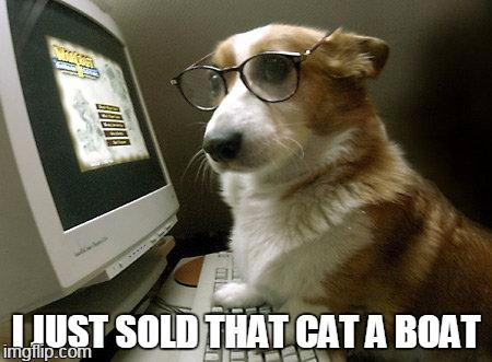 Smart Dog | I JUST SOLD THAT CAT A BOAT | image tagged in smart dog,memes | made w/ Imgflip meme maker