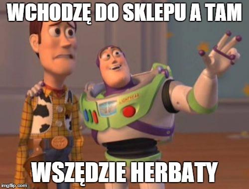 X, X Everywhere Meme | WCHODZĘ DO SKLEPU A TAM WSZĘDZIE HERBATY | image tagged in memes,x,x everywhere,x x everywhere | made w/ Imgflip meme maker