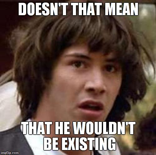 Conspiracy Keanu Meme | DOESN'T THAT MEAN THAT HE WOULDN'T BE EXISTING | image tagged in memes,conspiracy keanu | made w/ Imgflip meme maker