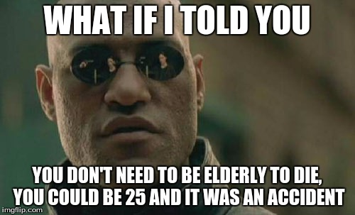 Matrix Morpheus Meme | WHAT IF I TOLD YOU YOU DON'T NEED TO BE ELDERLY TO DIE, YOU COULD BE 25 AND IT WAS AN ACCIDENT | image tagged in memes,matrix morpheus | made w/ Imgflip meme maker