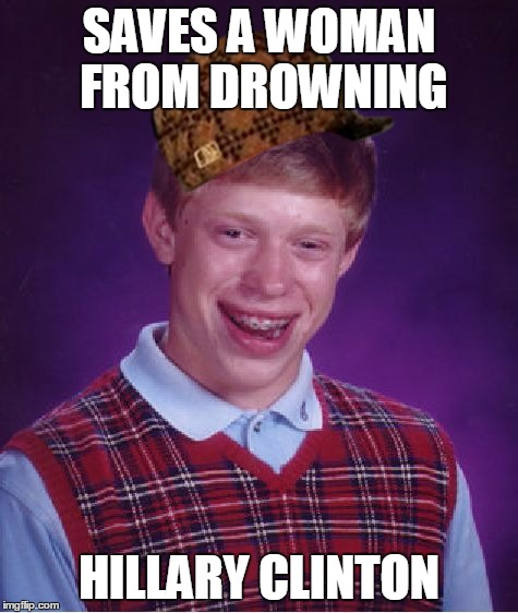 Bad Luck Brian Meme | SAVES A WOMAN FROM DROWNING HILLARY CLINTON | image tagged in memes,bad luck brian,scumbag | made w/ Imgflip meme maker
