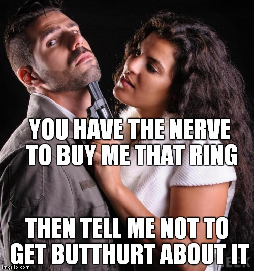 YOU HAVE THE NERVE TO BUY ME THAT RING THEN TELL ME NOT TO GET BUTTHURT ABOUT IT | made w/ Imgflip meme maker