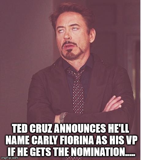 Face You Make Robert Downey Jr |  TED CRUZ ANNOUNCES HE'LL NAME CARLY FIORINA AS HIS VP IF HE GETS THE NOMINATION..... | image tagged in memes,face you make robert downey jr,carly fiorina,ted cruz | made w/ Imgflip meme maker
