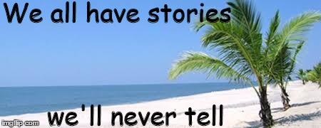 everyone has a story |  We all have stories; we'll never tell | image tagged in deserted beach,private,everybody,everyone,true story bro,love story | made w/ Imgflip meme maker