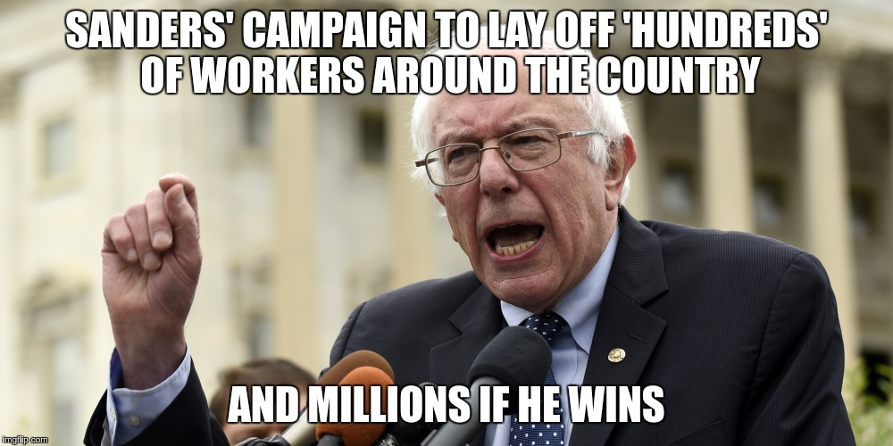 SANDERS' CAMPAIGN TO LAY OFF 'HUNDREDS' OF WORKERS AROUND THE COUNTRY AND MILLIONS IF HE WINS | image tagged in bernie_sanders_speaking | made w/ Imgflip meme maker