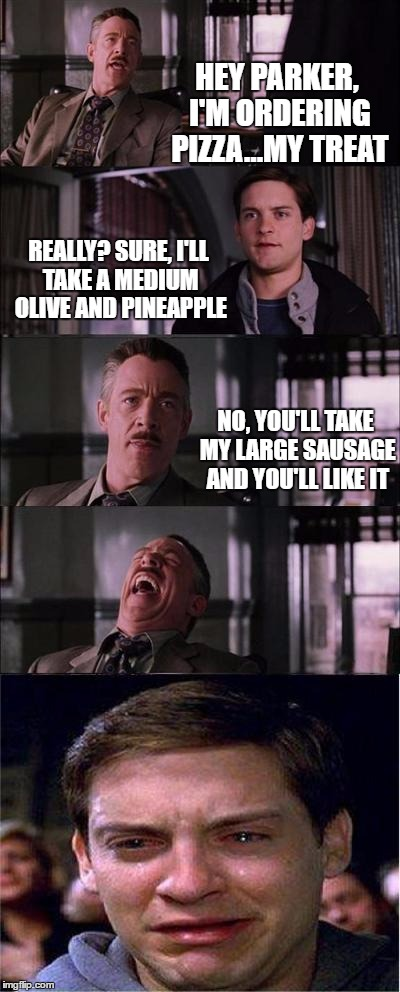And the abuse continues.... | HEY PARKER, I'M ORDERING PIZZA...MY TREAT REALLY? SURE, I'LL TAKE A MEDIUM OLIVE AND PINEAPPLE NO, YOU'LL TAKE MY LARGE SAUSAGE AND YOU'LL L | image tagged in memes,peter parker cry | made w/ Imgflip meme maker