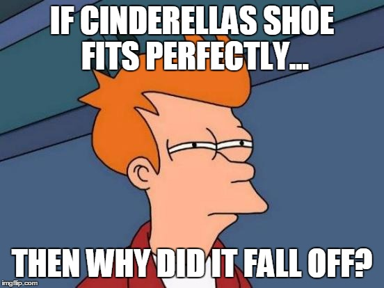 Futurama Fry Meme | IF CINDERELLAS SHOE FITS PERFECTLY... THEN WHY DID IT FALL OFF? | image tagged in memes,futurama fry | made w/ Imgflip meme maker