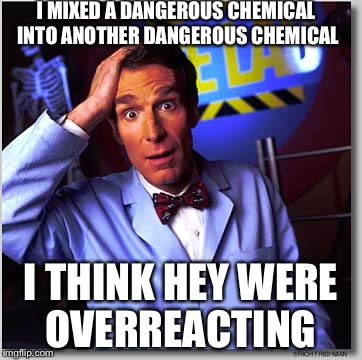 Bill Nye The Science Guy |  I MIXED A DANGEROUS CHEMICAL INTO ANOTHER DANGEROUS CHEMICAL; I THINK HEY WERE OVERREACTING | image tagged in memes,bill nye the science guy | made w/ Imgflip meme maker