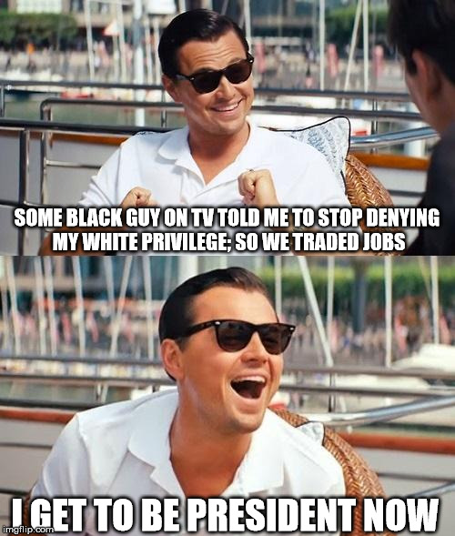 For the record, I'm actually Latino, lol. | SOME BLACK GUY ON TV TOLD ME TO STOP DENYING MY WHITE PRIVILEGE; SO WE TRADED JOBS I GET TO BE PRESIDENT NOW | image tagged in memes,leonardo dicaprio wolf of wall street | made w/ Imgflip meme maker