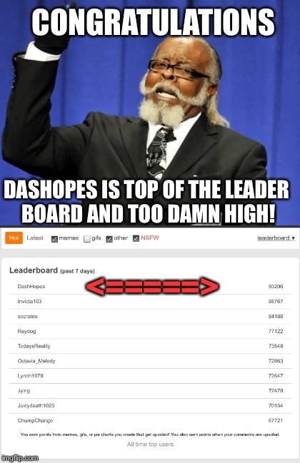 DASHOPES IS TOP OF THE LEADER BOARD AND TOO DAMN HIGH! CONGRATULATIONS <=====> | made w/ Imgflip meme maker