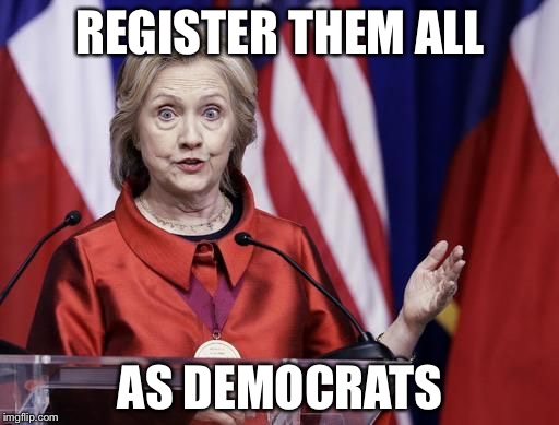 Surprised Hillary | REGISTER THEM ALL AS DEMOCRATS | image tagged in surprised hillary | made w/ Imgflip meme maker