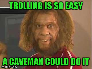 TROLLING IS SO EASY A CAVEMAN COULD DO IT | made w/ Imgflip meme maker