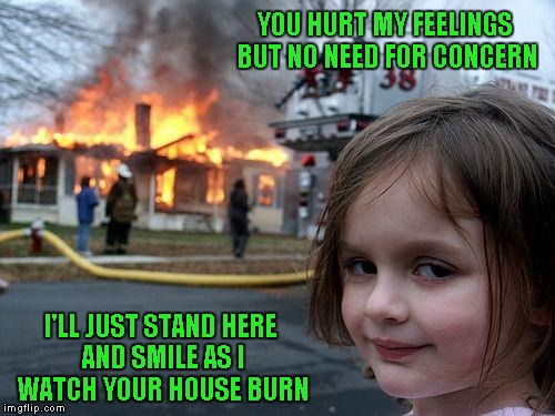 YOU HURT MY FEELINGS BUT NO NEED FOR CONCERN I'LL JUST STAND HERE AND SMILE AS I WATCH YOUR HOUSE BURN | made w/ Imgflip meme maker