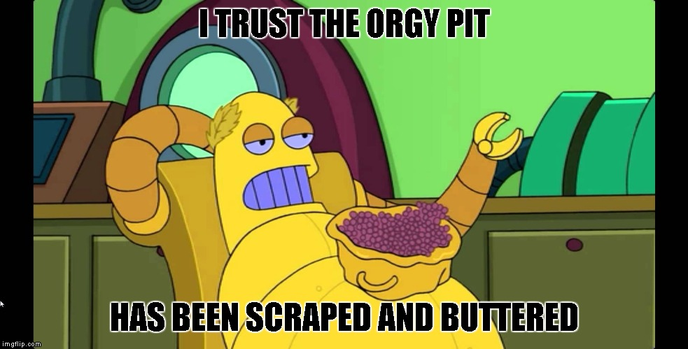 I TRUST THE ORGY PIT HAS BEEN SCRAPED AND BUTTERED | made w/ Imgflip meme maker