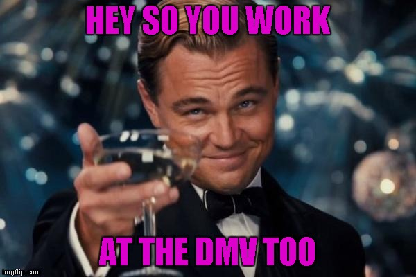 Leonardo Dicaprio Cheers Meme | HEY SO YOU WORK AT THE DMV TOO | image tagged in memes,leonardo dicaprio cheers | made w/ Imgflip meme maker