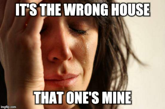 First World Problems Meme | IT'S THE WRONG HOUSE THAT ONE'S MINE | image tagged in memes,first world problems | made w/ Imgflip meme maker
