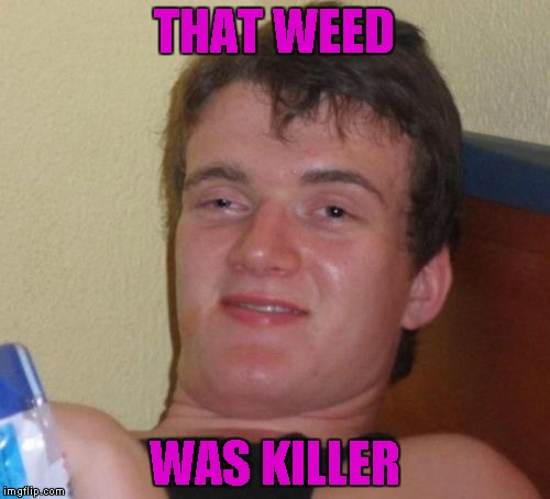 10 Guy Meme | THAT WEED WAS KILLER | image tagged in memes,10 guy | made w/ Imgflip meme maker